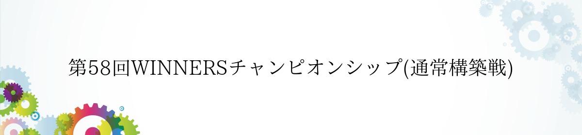 第58回WINNERSチャンピオンシップ(通常構築戦)