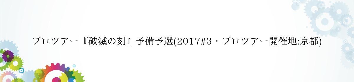 プロツアー『破滅の刻』予備予選(2017#3・プロツアー開催地:京都)
