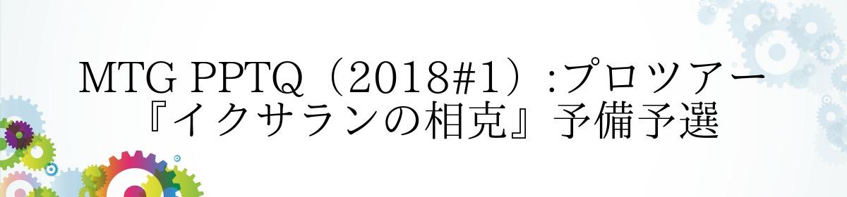 MTG PPTQ(2018#1):プロツアー『イクサランの相克』予備予選