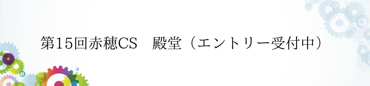 第15回赤穂CS 殿堂(エントリー受付中)
