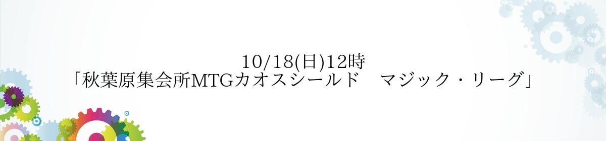 10/18(日)12時「秋葉原集会所MTGカオスシールド マジック・リーグ」