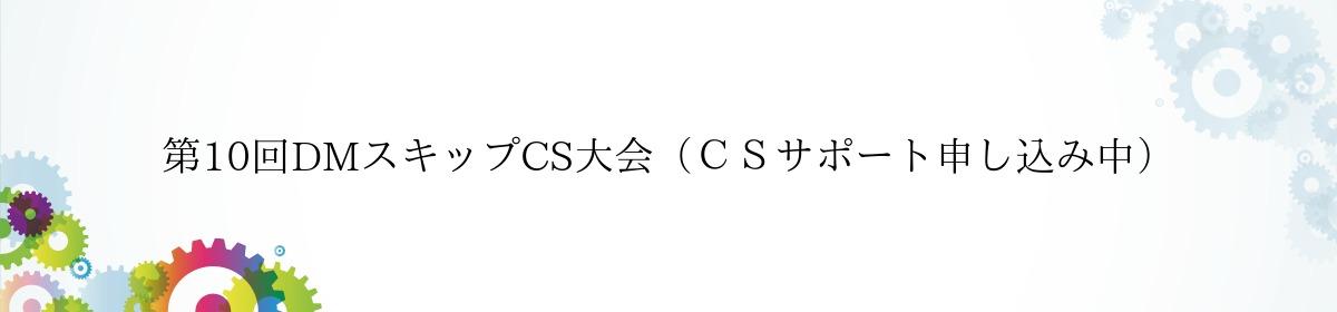 第10回DMスキップCS大会(CSサポート申し込み中)