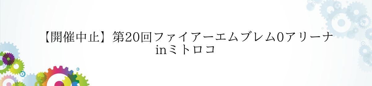 【開催中止】第20回ファイアーエムブレム0アリーナ inミトロコ