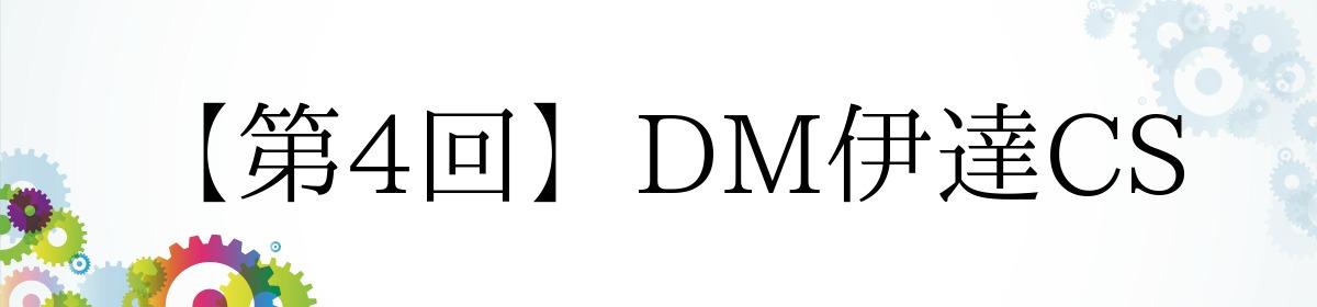 【第4回】DM伊達CS