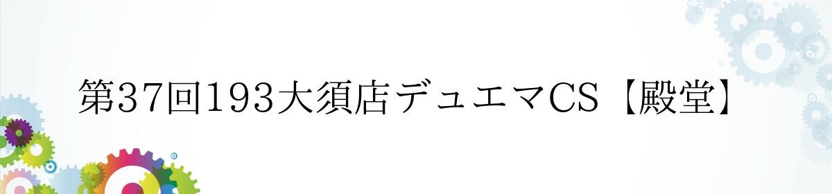 第37回193大須店デュエマCS【殿堂】