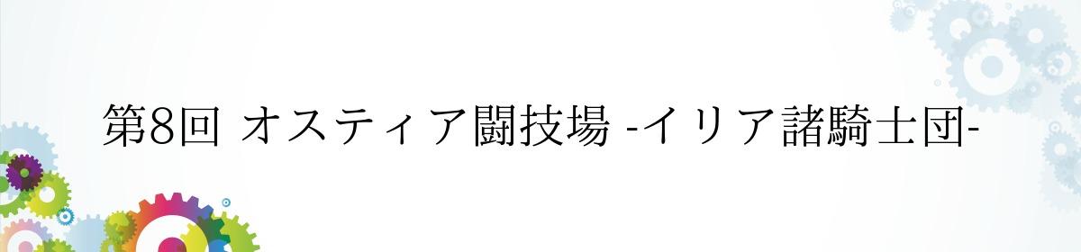 第8回 オスティア闘技場 -イリア諸騎士団-