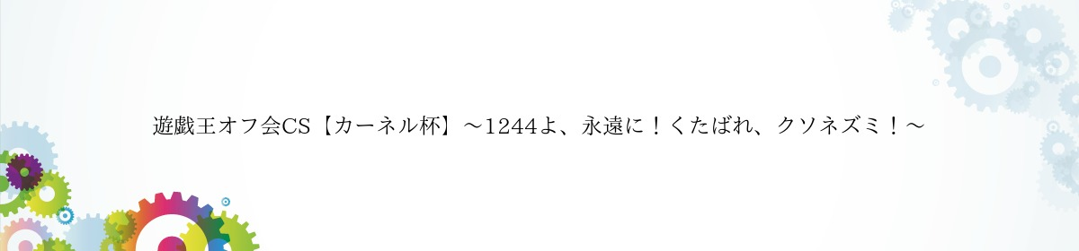 遊戯王オフ会CS【カーネル杯】〜1244よ、永遠に!くたばれ、クソネズミ!〜