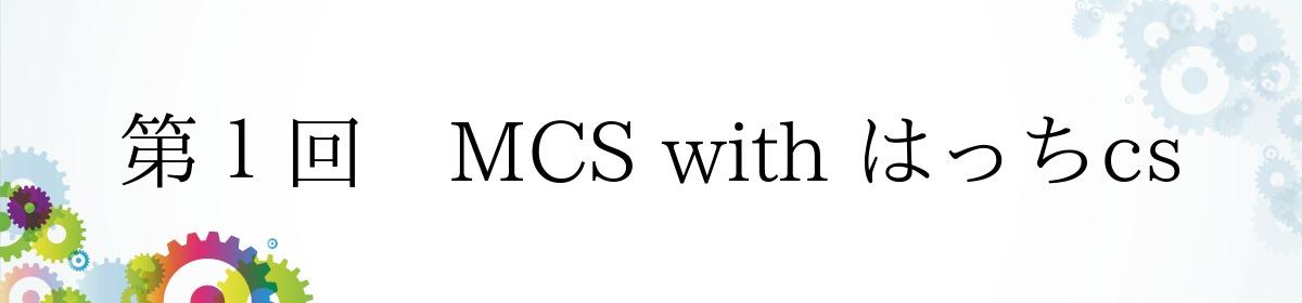 第1回 MCS with はっちcs
