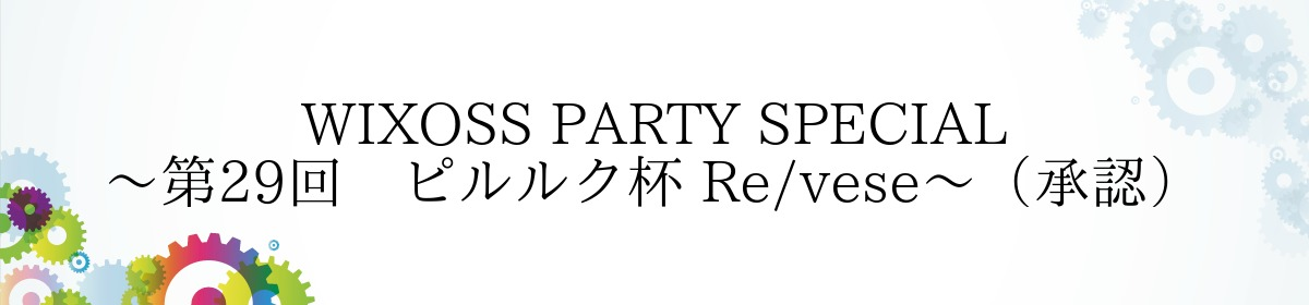 WIXOSS PARTY SPECIAL~第29回 ピルルク杯 Re/vese~(承認)