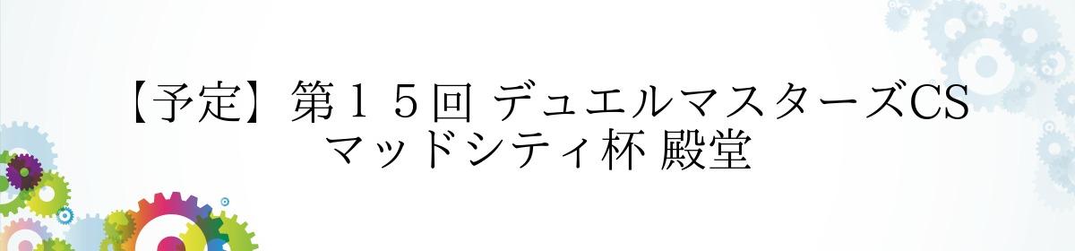 【予定】第15回 デュエルマスターズCS マッドシティ杯 殿堂