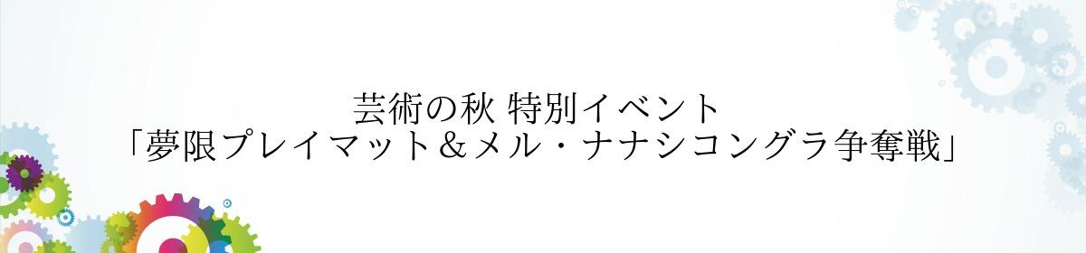 芸術の秋 特別イベント 「夢限プレイマット&メル・ナナシコングラ争奪戦」