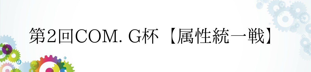 第2回COM. G杯【属性統一戦】