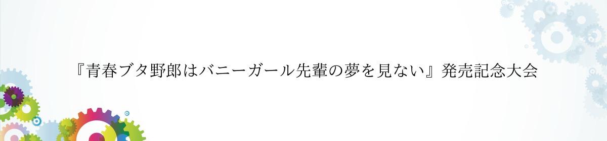 『青春ブタ野郎はバニーガール先輩の夢を見ない』発売記念大会
