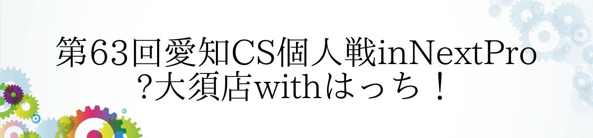 第63回愛知CS個人戦inNextPro 大須店withはっち!