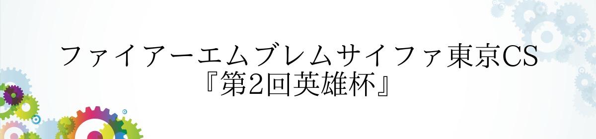 ファイアーエムブレムサイファ東京CS『第2回英雄杯』