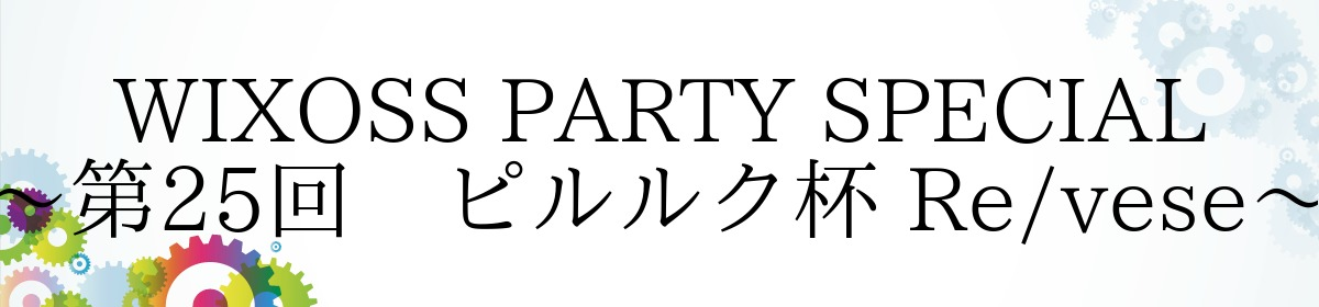 WIXOSS PARTY SPECIAL~第25回 ピルルク杯 Re/vese~
