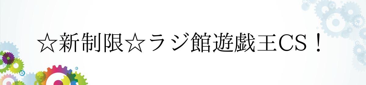 ☆新制限☆ラジ館遊戯王CS!