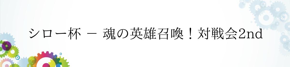 シロー杯 - 魂の英雄召喚!対戦会2nd
