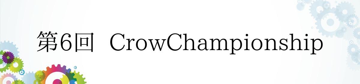 第6回  CrowChampionship