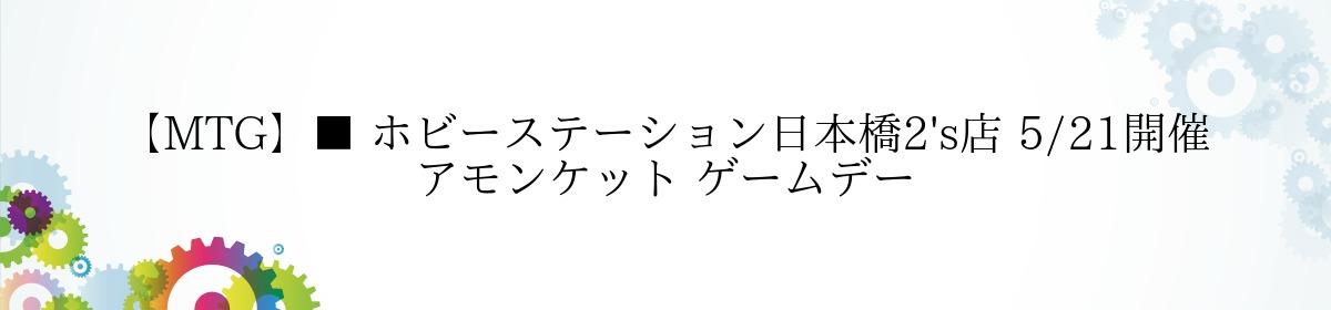 【MTG】■ ホビーステーション日本橋2's店 5/21開催 アモンケット ゲームデー