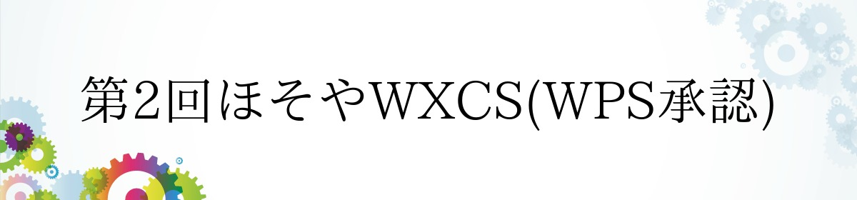 第2回ほそやWXCS(WPS承認)