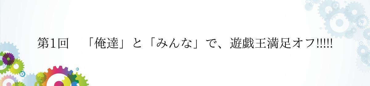 第1回 「俺達」と「みんな」で、遊戯王満足オフ!!!!!