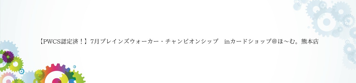 【PWCS認定済!】7月プレインズウォーカー・チャンピオンシップ inカードショップ@ほ~む。熊本店