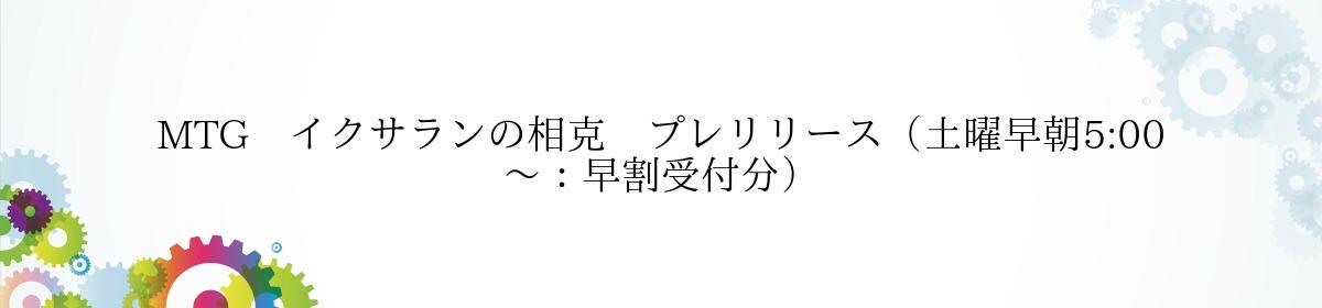 MTG イクサランの相克 プレリリース(土曜早朝5:00~:早割受付分)