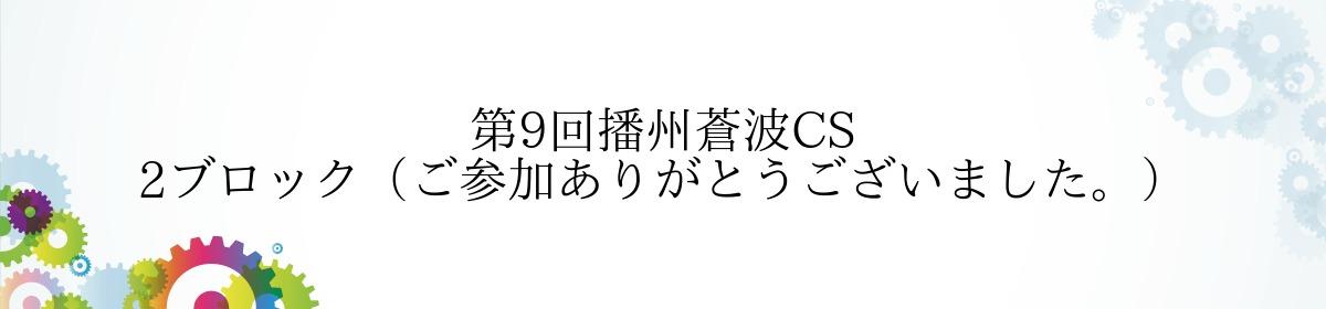 第9回播州蒼波CS 2ブロック(ご参加ありがとうございました。)