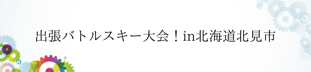 出張バトルスキー大会!in北海道北見市
