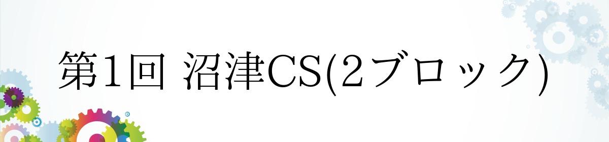 第1回 沼津CS(2ブロック)