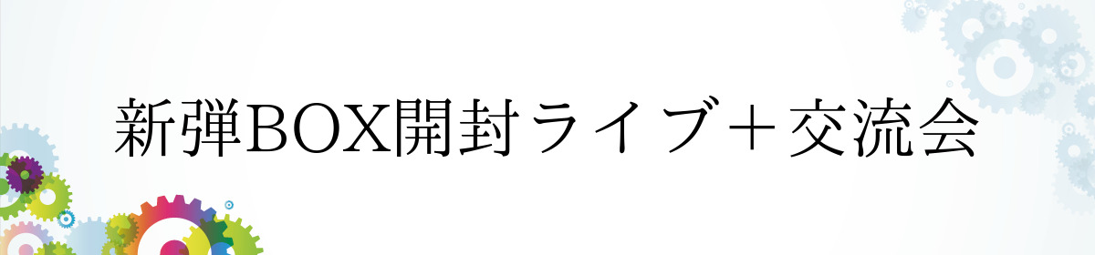 新弾BOX開封ライブ+交流会