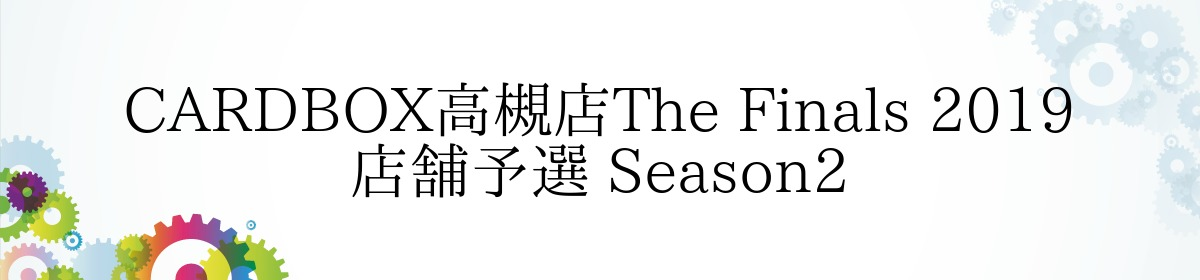 CARDBOX高槻店The Finals 2019 店舗予選 Season2