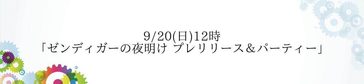 9/20(日)12時「ゼンディガーの夜明け プレリリース&パーティー」