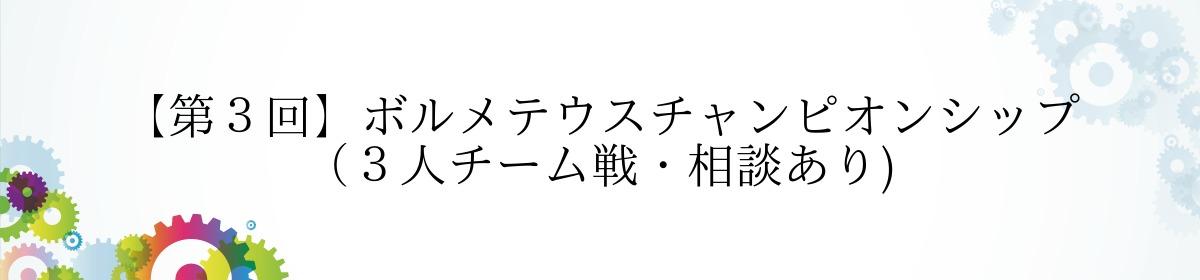 【第3回】ボルメテウスチャンピオンシップ (3人チーム戦・相談あり)