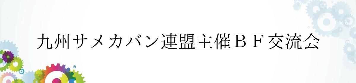 九州サメカバン連盟主催BF交流会