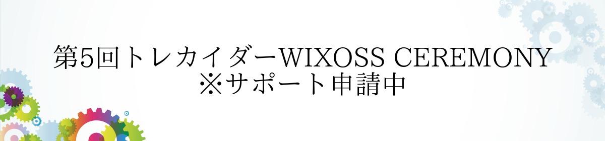 第5回トレカイダーWIXOSS CEREMONY ※サポート申請中