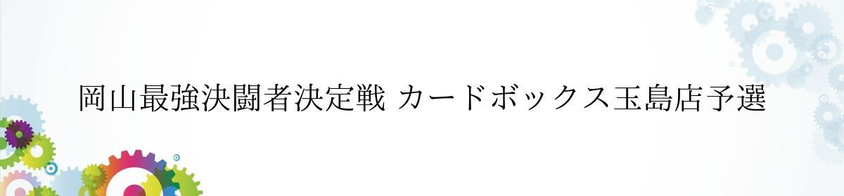 岡山最強決闘者決定戦 カードボックス玉島店予選