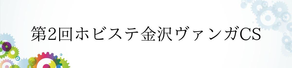 第2回ホビステ金沢ヴァンガCS