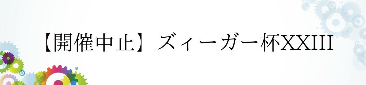 【開催中止】ズィーガー杯XXIII