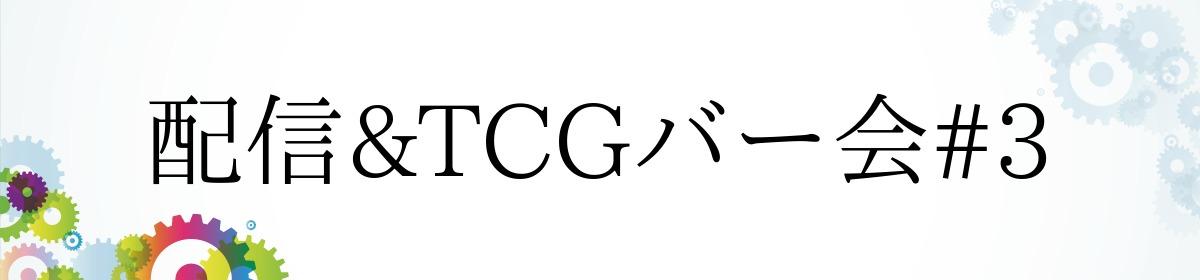 配信&TCGバー会#3