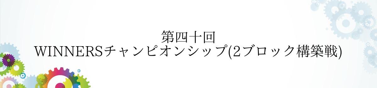 第四十回 WINNERSチャンピオンシップ(2ブロック構築戦)