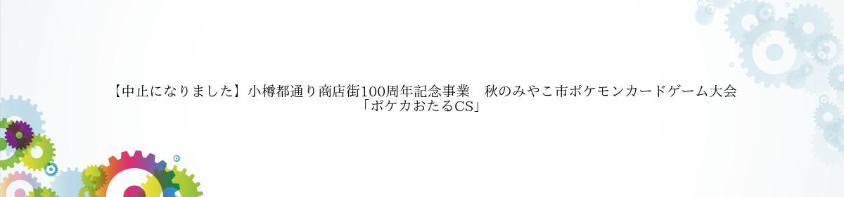 【中止になりました】小樽都通り商店街100周年記念事業 秋のみやこ市ポケモンカードゲーム大会「ポケカおたるCS」