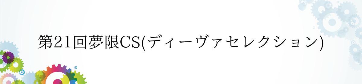 第21回夢限CS(ディーヴァセレクション)