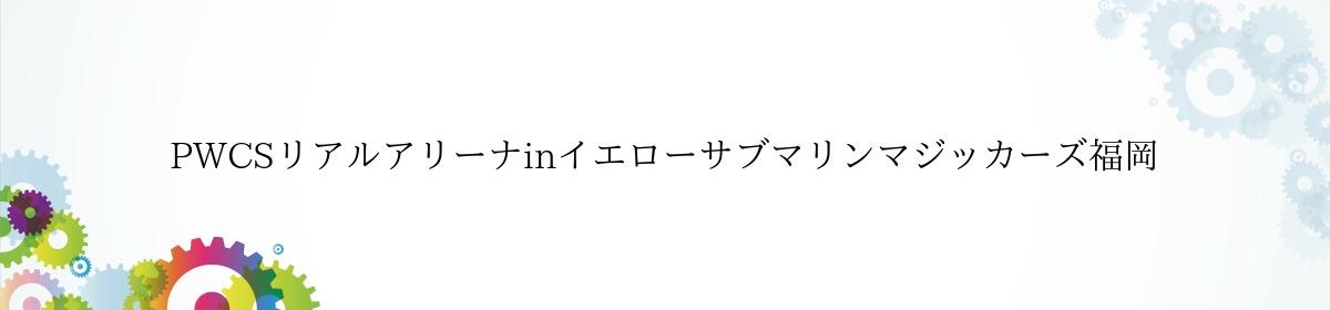 PWCSリアルアリーナinイエローサブマリンマジッカーズ福岡