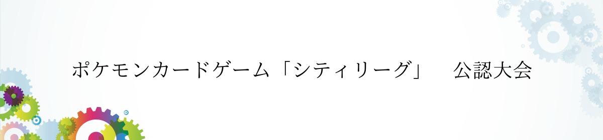 ポケモンカードゲーム「シティリーグ」 公認大会