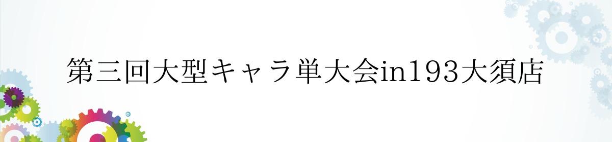 第三回大型キャラ単大会in193大須店