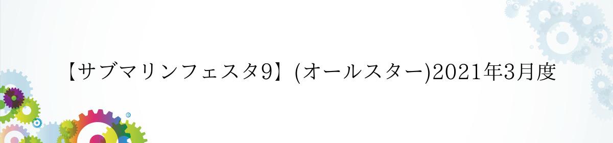 【サブマリンフェスタ9】(オールスター)2021年3月度