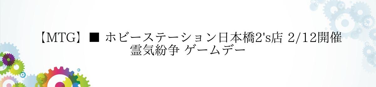 【MTG】■ ホビーステーション日本橋2's店 2/12開催 霊気紛争 ゲームデー