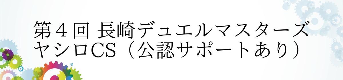 第4回 長崎デュエルマスターズ ヤシロCS(公認サポートあり)